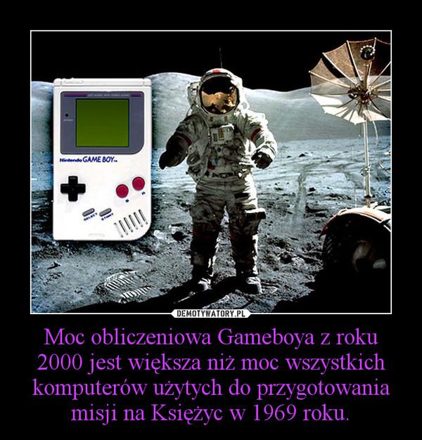 Moc obliczeniowa Gameboya z roku 2000 jest większa niż moc wszystkich komputerów użytych do przygotowania misji na Księżyc w 1969 roku. –