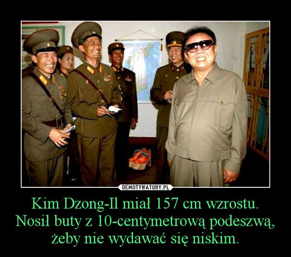 Kim Dzong-Il miał 157 cm wzrostu. Nosił buty z 10-centymetrową podeszwą, żeby nie wydawać się niskim. –