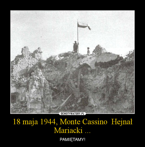 18 maja 1944, Monte Cassino  Hejnał Mariacki ... – PAMIĘTAMY!