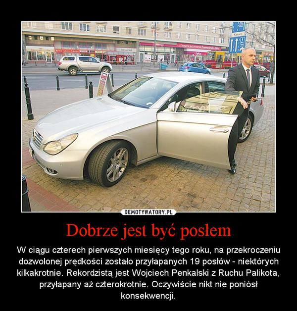 Dobrze jest być posłem – W ciągu czterech pierwszych miesięcy tego roku, na przekroczeniu dozwolonej prędkości zostało przyłapanych 19 posłów - niektórych kilkakrotnie. Rekordzistą jest Wojciech Penkalski z Ruchu Palikota, przyłapany aż czterokrotnie. Oczywiście nikt nie poniósł konsekwencji.