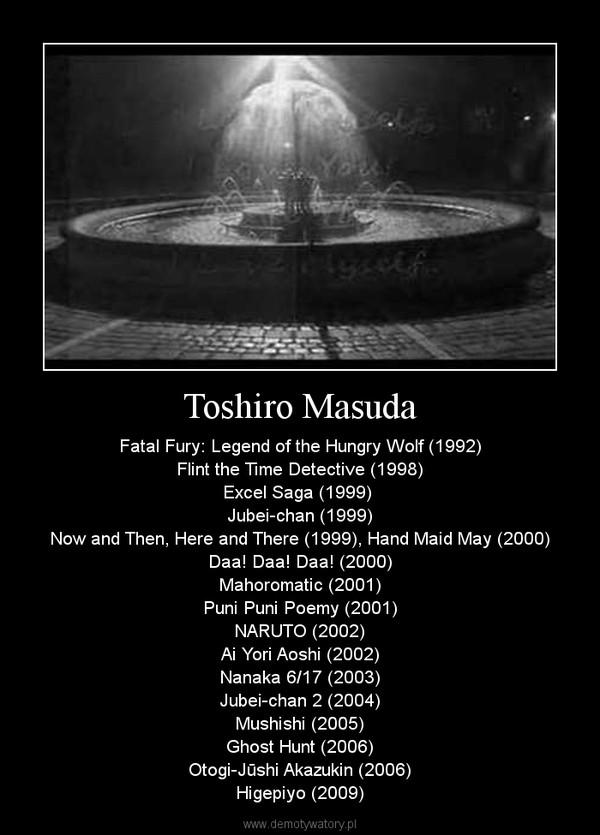 Toshiro Masuda – Fatal Fury: Legend of the Hungry Wolf (1992)Flint the Time Detective (1998)Excel Saga (1999) Jubei-chan (1999)Now and Then, Here and There (1999), Hand Maid May (2000)Daa! Daa! Daa! (2000)Mahoromatic (2001)Puni Puni Poemy (2001)NARUTO (2002)Ai Yori Aoshi (2002)Nanaka 6/17 (2003)Jubei-chan 2 (2004)Mushishi (2005)Ghost Hunt (2006)Otogi-Jūshi Akazukin (2006)Higepiyo (2009)