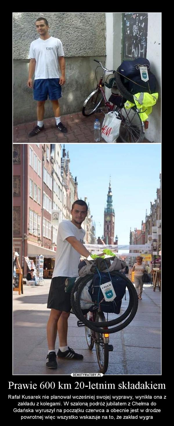 Prawie 600 km 20-letnim składakiem – Rafał Kusarek nie planował wcześniej swojej wyprawy, wynikła ona z zakładu z kolegami. W szaloną podróż jubilatem z Chełma do Gdańska wyruszył na początku czerwca a obecnie jest w drodze powrotnej więc wszystko wskazuje na to, że zakład wygra