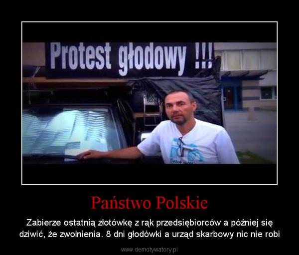 Państwo Polskie – Zabierze ostatnią złotówkę z rąk przedsiębiorców a później się dziwić, że zwolnienia. 8 dni głodówki a urząd skarbowy nic nie robi