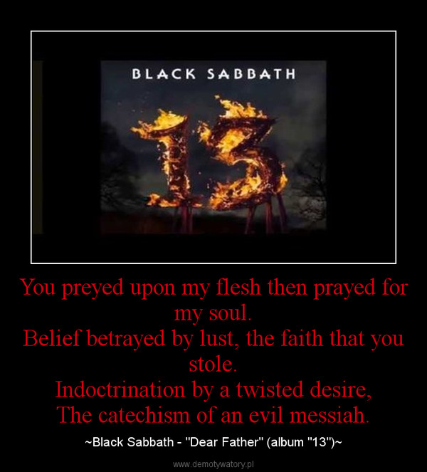 "You preyed upon my flesh then prayed for my soul.Belief betrayed by lust, the faith that you stole.Indoctrination by a twisted desire,The catechism of an evil messiah. – ~Black Sabbath - ""Dear Father"" (album ""13"")~"