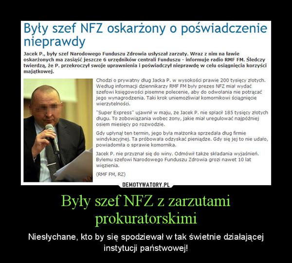 Były szef NFZ z zarzutami prokuratorskimi – Niesłychane, kto by się spodziewał w tak świetnie działającej instytucji państwowej!