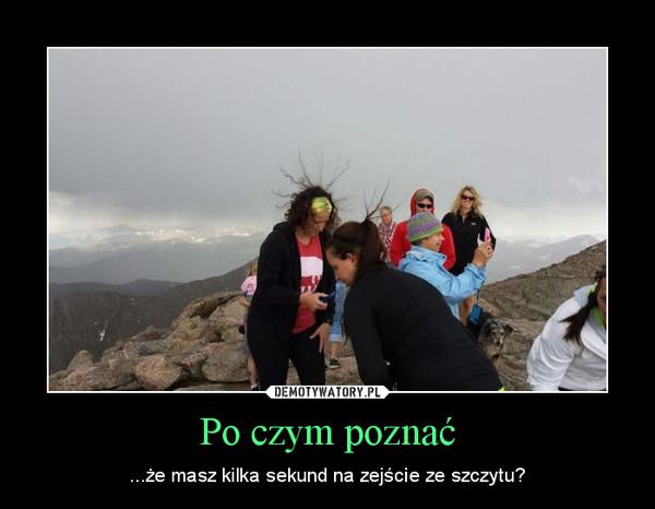 Po czym poznać – ...że masz kilka sekund na zejście ze szczytu?