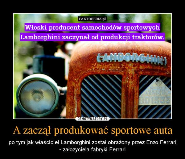 A zaczął produkować sportowe auta – po tym jak właściciel Lamborghini został obrażony przez Enzo Ferrari - założyciela fabryki Ferrari