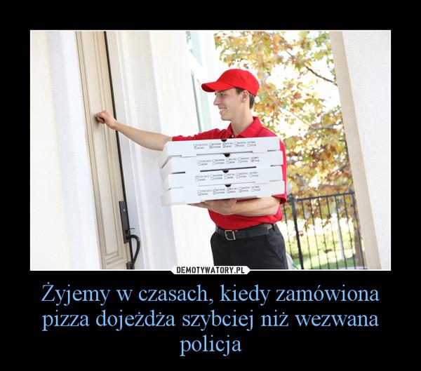 Żyjemy w czasach, kiedy zamówiona pizza dojeżdża szybciej niż wezwana policja –