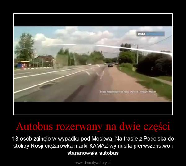 Autobus rozerwany na dwie części – 18 osób zginęło w wypadku pod Moskwą. Na trasie z Podolska do stolicy Rosji ciężarówka marki KAMAZ wymusiła pierwszeństwo i staranowała autobus
