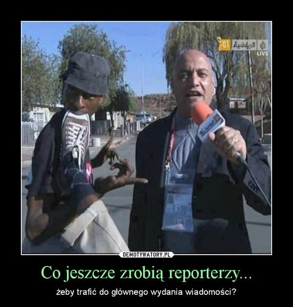 Co jeszcze zrobią reporterzy... – żeby trafić do głównego wydania wiadomości?