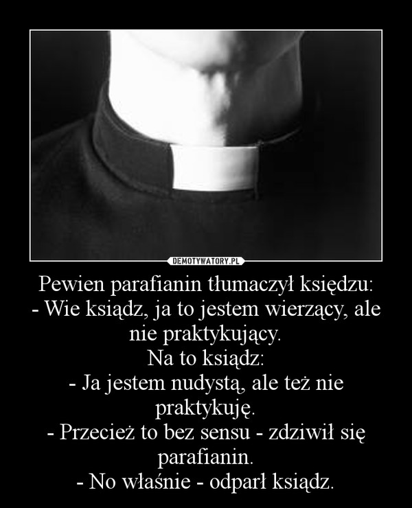 Pewien parafianin tłumaczył księdzu:- Wie ksiądz, ja to jestem wierzący, ale nie praktykujący.Na to ksiądz:- Ja jestem nudystą, ale też nie praktykuję.- Przecież to bez sensu - zdziwił się parafianin.- No właśnie - odparł ksiądz. –