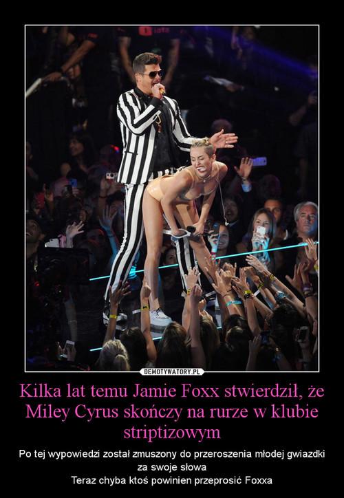Kilka lat temu Jamie Foxx stwierdził, że Miley Cyrus skończy na rurze w klubie striptizowym