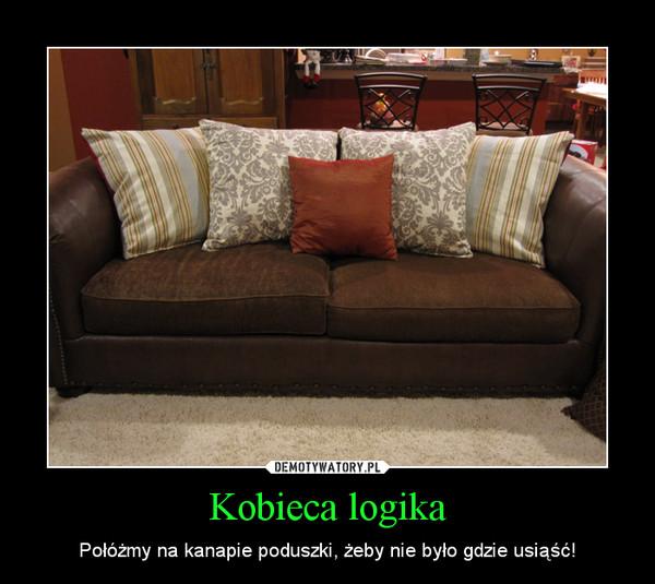 Kobieca logika – Połóżmy na kanapie poduszki, żeby nie było gdzie usiąść!