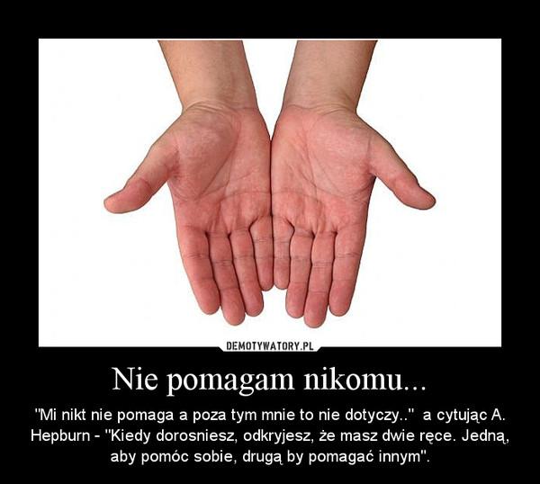 """Nie pomagam nikomu... – """"Mi nikt nie pomaga a poza tym mnie to nie dotyczy..""""  a cytując A. Hepburn - """"Kiedy dorosniesz, odkryjesz, że masz dwie ręce. Jedną, aby pomóc sobie, drugą by pomagać innym""""."""