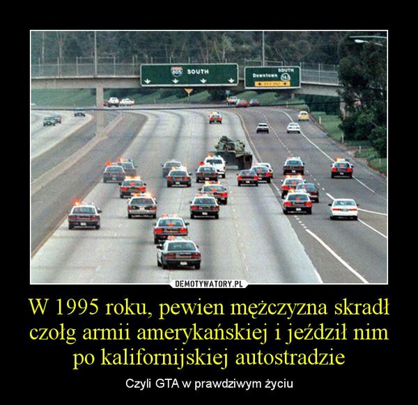 W 1995 roku, pewien mężczyzna skradł czołg armii amerykańskiej i jeździł nim po kalifornijskiej autostradzie – Czyli GTA w prawdziwym życiu