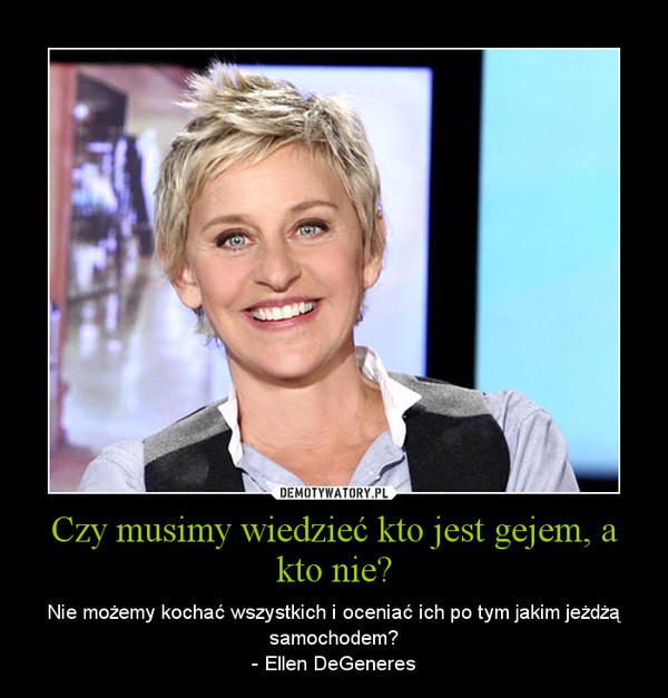 Czy musimy wiedzieć kto jest gejem, a kto nie? – Nie możemy kochać wszystkich i oceniać ich po tym jakim jeżdżą samochodem?- Ellen DeGeneres