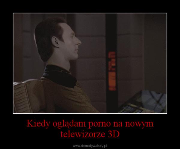Kiedy oglądam porno na nowym telewizorze 3D –