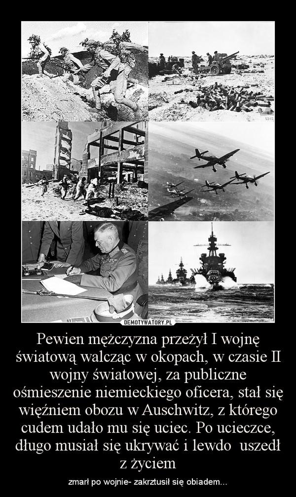 Pewien mężczyzna przeżył I wojnę światową walcząc w okopach, w czasie II wojny światowej, za publiczne ośmieszenie niemieckiego oficera, stał się więźniem obozu w Auschwitz, z którego cudem udało mu się uciec. Po ucieczce, długo musiał się ukrywać i lewdo – zmarł po wojnie- zakrztusił się obiadem...