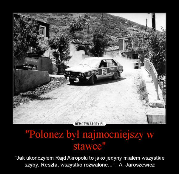 """""""Polonez był najmocniejszy w stawce"""" – """"Jak ukończyłem Rajd Akropolu to jako jedyny miałem wszystkie szyby. Reszta, wszystko rozwalone..."""" - A. Jaroszewicz"""