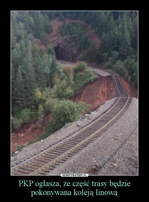 PKP ogłasza, że część trasy będzie pokonywana koleją linową –