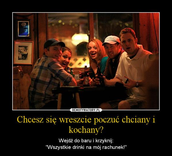 """Chcesz się wreszcie poczuć chciany i kochany? – Wejdź do baru i krzyknij:""""Wszystkie drinki na mój rachunek!"""""""