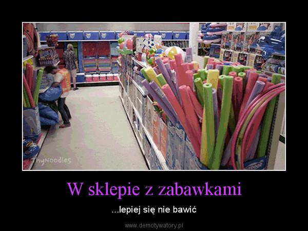 W sklepie z zabawkami – ...lepiej się nie bawić