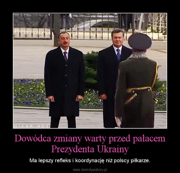 Dowódca zmiany warty przed pałacem Prezydenta Ukrainy – Ma lepszy refleks i koordynację niż polscy piłkarze.
