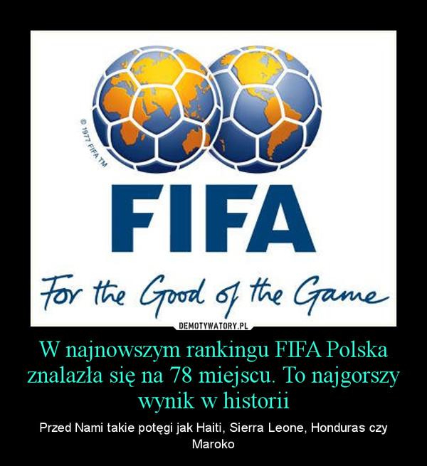 W najnowszym rankingu FIFA Polska znalazła się na 78 miejscu. To najgorszy wynik w historii – Przed Nami takie potęgi jak Haiti, Sierra Leone, Honduras czy Maroko