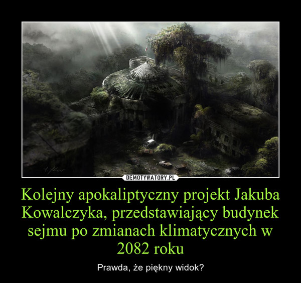 Kolejny apokaliptyczny projekt Jakuba Kowalczyka, przedstawiający budynek sejmu po zmianach klimatycznych w 2082 roku – Prawda, że piękny widok?