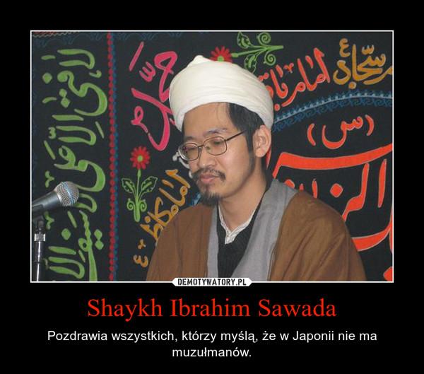 Shaykh Ibrahim Sawada – Pozdrawia wszystkich, którzy myślą, że w Japonii nie ma muzułmanów.