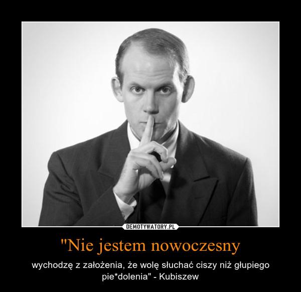 """""""Nie jestem nowoczesny – wychodzę z założenia, że wolę słuchać ciszy niż głupiego pie*dolenia"""" - Kubiszew"""
