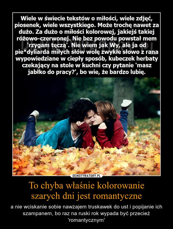 To chyba właśnie kolorowanieszarych dni jest romantyczne – a nie wciskanie sobie nawzajem truskawek do ust i popijanie ich szampanem, bo raz na ruski rok wypada być przecież 'romantycznym'