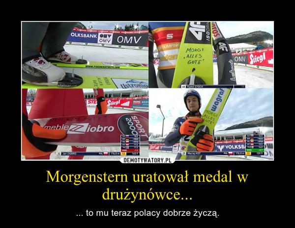 Morgenstern uratował medal w drużynówce... – ... to mu teraz polacy dobrze życzą.