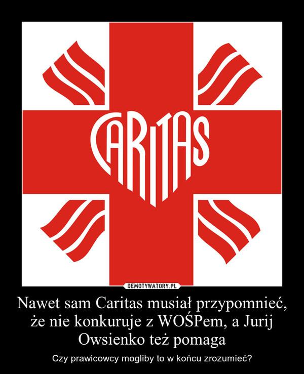 Nawet sam Caritas musiał przypomnieć, że nie konkuruje z WOŚPem, a Jurij Owsienko też pomaga – Czy prawicowcy mogliby to w końcu zrozumieć?