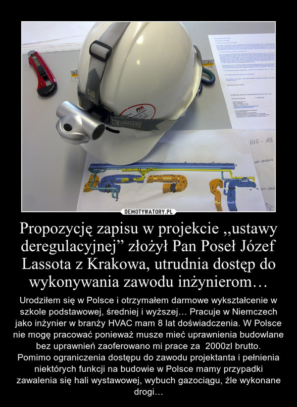 """Propozycję zapisu w projekcie ,,ustawy deregulacyjnej"""" złożył Pan Poseł Józef Lassota z Krakowa, utrudnia dostęp do wykonywania zawodu inżynierom… – Urodziłem się w Polsce i otrzymałem darmowe wykształcenie w szkole podstawowej, średniej i wyższej… Pracuje w Niemczech jako inżynier w branży HVAC mam 8 lat doświadczenia. W Polsce nie mogę pracować ponieważ musze mieć uprawnienia budowlane bez uprawnień zaoferowano mi prace za  2000zl brutto.Pomimo ograniczenia dostępu do zawodu projektanta i pełnienia niektórych funkcji na budowie w Polsce mamy przypadki zawalenia się hali wystawowej, wybuch gazociągu, źle wykonane drogi…"""
