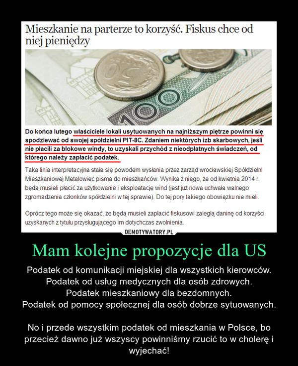 Mam kolejne propozycje dla US – Podatek od komunikacji miejskiej dla wszystkich kierowców.Podatek od usług medycznych dla osób zdrowych.Podatek mieszkaniowy dla bezdomnych.Podatek od pomocy społecznej dla osób dobrze sytuowanych.No i przede wszystkim podatek od mieszkania w Polsce, bo przecież dawno już wszyscy powinniśmy rzucić to w cholerę i wyjechać!