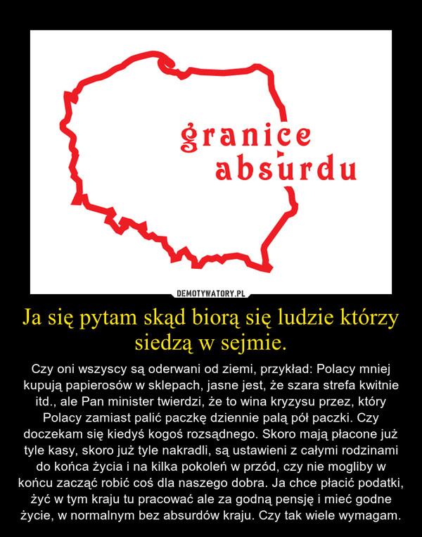 Ja się pytam skąd biorą się ludzie którzy siedzą w sejmie. – Czy oni wszyscy są oderwani od ziemi, przykład: Polacy mniej kupują papierosów w sklepach, jasne jest, że szara strefa kwitnie itd., ale Pan minister twierdzi, że to wina kryzysu przez, który Polacy zamiast palić paczkę dziennie palą pół paczki. Czy doczekam się kiedyś kogoś rozsądnego. Skoro mają płacone już tyle kasy, skoro już tyle nakradli, są ustawieni z całymi rodzinami do końca życia i na kilka pokoleń w przód, czy nie mogliby w końcu zacząć robić coś dla naszego dobra. Ja chce płacić podatki, żyć w tym kraju tu pracować ale za godną pensję i mieć godne życie, w normalnym bez absurdów kraju. Czy tak wiele wymagam.