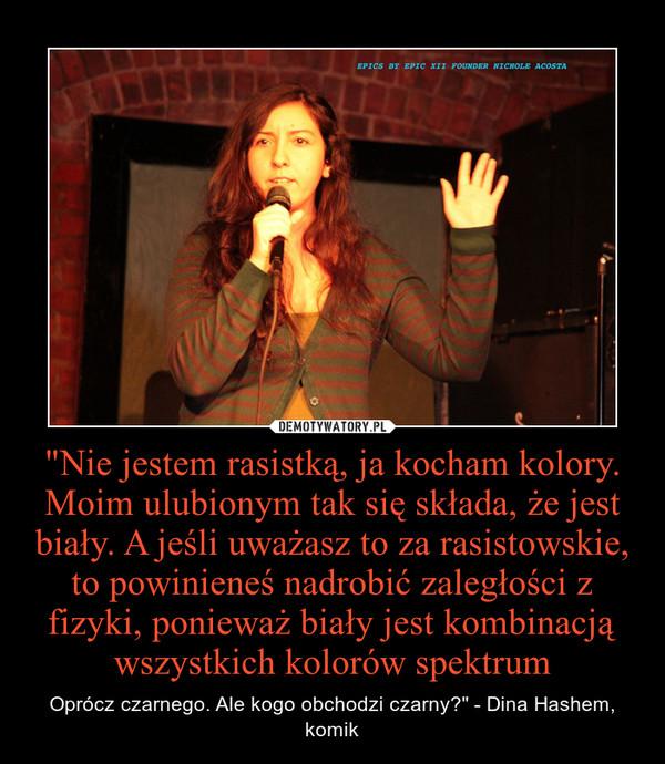 """""""Nie jestem rasistką, ja kocham kolory. Moim ulubionym tak się składa, że jest biały. A jeśli uważasz to za rasistowskie, to powinieneś nadrobić zaległości z fizyki, ponieważ biały jest kombinacją wszystkich kolorów spektrum – Oprócz czarnego. Ale kogo obchodzi czarny?"""" - Dina Hashem, komik"""