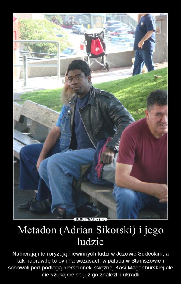 Metadon (Adrian Sikorski) i jego ludzie – Nabierają i terroryzują niewinnych ludzi w Jeżowie Sudeckim, a tak naprawdę to byli na wczasach w pałacu w Staniszowie i schowali pod podłogą pierścionek księżnej Kasi Magdeburskiej ale nie szukajcie bo już go znalezli i ukradli