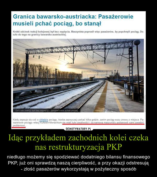Idąc przykładem zachodnich kolei czeka nas restrukturyzacja PKP – niedługo możemy się spodziewać dodatniego bilansu finansowego PKP, już oni sprawdzą naszą cierpliwość, a przy okazji odstresują - złość pasażerów wykorzystają w pożyteczny sposób