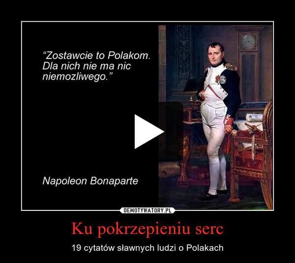 Ku pokrzepieniu serc – 19 cytatów sławnych ludzi o Polakach