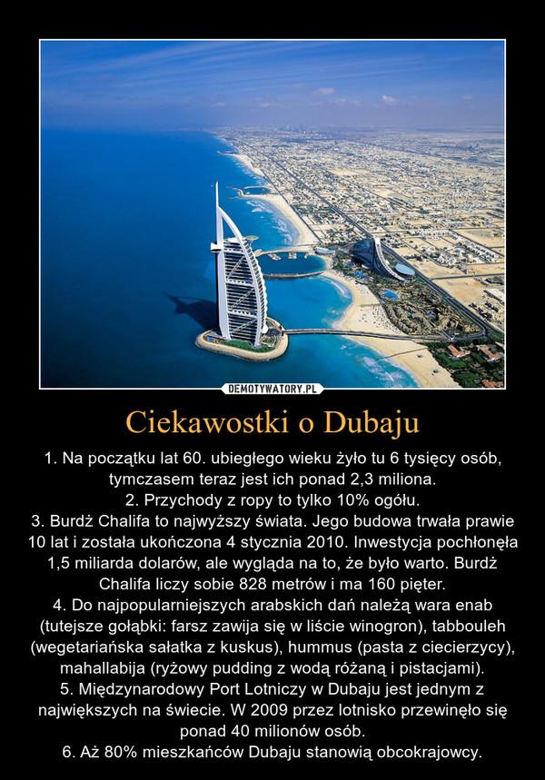 Ciekawostki o Dubaju – 1. Na początku lat 60. ubiegłego wieku żyło tu 6 tysięcy osób, tymczasem teraz jest ich ponad 2,3 miliona.2. Przychody z ropy to tylko 10% ogółu.3. Burdż Chalifa to najwyższy świata. Jego budowa trwała prawie 10 lat i została ukończona 4 stycznia 2010. Inwestycja pochłonęła 1,5 miliarda dolarów, ale wygląda na to, że było warto. Burdż Chalifa liczy sobie 828 metrów i ma 160 pięter.4. Do najpopularniejszych arabskich dań należą wara enab (tutejsze gołąbki: farsz zawija się w liście winogron), tabbouleh (wegetariańska sałatka z kuskus), hummus (pasta z ciecierzycy), mahallabija (ryżowy pudding z wodą różaną i pistacjami).5. Międzynarodowy Port Lotniczy w Dubaju jest jednym z największych na świecie. W 2009 przez lotnisko przewinęło się ponad 40 milionów osób.6. Aż 80% mieszkańców Dubaju stanowią obcokrajowcy.