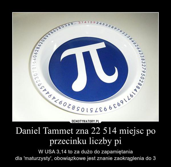 Daniel Tammet zna 22 514 miejsc po przecinku liczby pi – W USA 3,14 to za dużo do zapamiętaniadla 'maturzysty', obowiązkowe jest znanie zaokrąglenia do 3