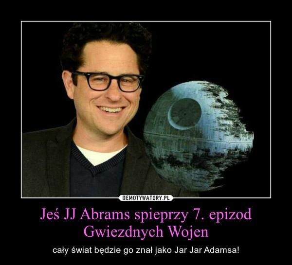 Jeś JJ Abrams spieprzy 7. epizod Gwiezdnych Wojen – cały świat będzie go znał jako Jar Jar Adamsa!