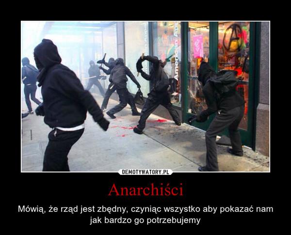 Anarchiści – Mówią, że rząd jest zbędny, czyniąc wszystko aby pokazać nam jak bardzo go potrzebujemy