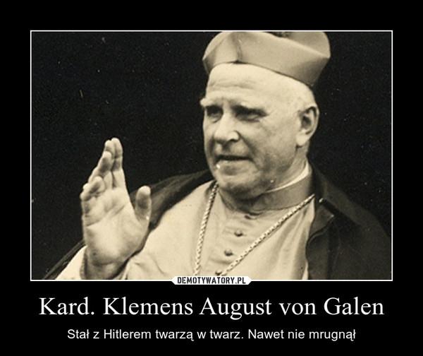 Kard. Klemens August von Galen – Stał z Hitlerem twarzą w twarz. Nawet nie mrugnął
