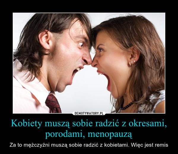Kobiety muszą sobie radzić z okresami, porodami, menopauzą – Za to mężczyźni muszą sobie radzić z kobietami. Więc jest remis
