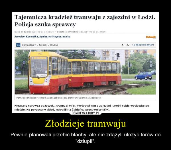 """Złodzieje tramwaju – Pewnie planowali przebić blachy, ale nie zdążyli ułożyć torów do """"dziupli""""."""