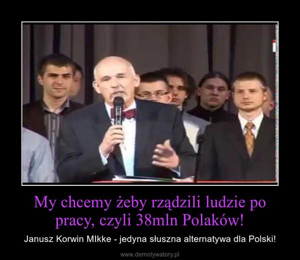 My chcemy żeby rządzili ludzie po pracy, czyli 38mln Polaków! – Janusz Korwin MIkke - jedyna słuszna alternatywa dla Polski!