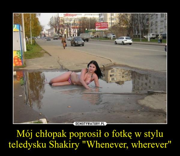 """Mój chłopak poprosił o fotkę w stylu teledysku Shakiry """"Whenever, wherever"""" –"""
